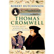 Thomas Cromwell The Rise and Fall of Henry VIII's Most Notorious Minister by Hutchinson, Robert, 9781250042873