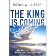The King is Coming Ten Events That Will Change Our Future Forever by Lutzer, Erwin W., 9780802412874