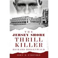 The Jersey Shore Thrill Killer: Richard Biegenwald by O'rourke, John E., 9781626192874