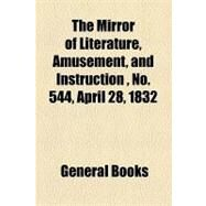 The Mirror of Literature, Amusement, and Instruction Volume 19, No. 544, April 28, 1832 by , 9781153712880
