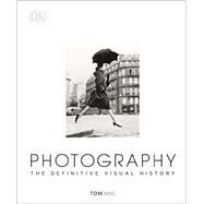 Photography The Definitive Visual History by Ang, Tom, 9781465422880