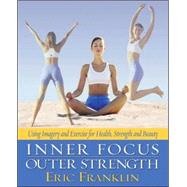 Inner Focus, Outer Strength : Using Imagery and Exericse for Strength, Health and Beauty by Unknown, 9780871272881