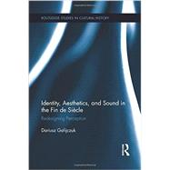 Identity, Aesthetics, and Sound in the Fin de SiFcle: Redesigning Perception by Gafijczuk; Dariusz, 9781138952881