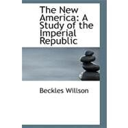 The New America: A Study of the Imperial Republic by Willson, Beckles, 9780554532882