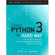 Learn Python 3 the Hard Way A Very Simple Introduction to the Terrifyingly Beautiful World of Computers and Code by Shaw, Zed A., 9780134692883