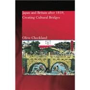 Japan and Britain after 1859: Creating Cultural Bridges by Checkland,Olive, 9781138862883