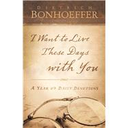 I Want to Live These Days With You by Bonhoeffer, Dietrich; Dean, O.C., Jr., 9780664262884