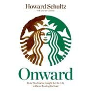 Onward How Starbucks Fought for Its Life without Losing Its Soul by Schultz, Howard; Gordon, Joanne, 9781605292885