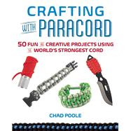 Crafting with Paracord 50 Fun and Creative Projects Using the World?s Strongest Cord by Poole, Chad, 9781612432885