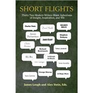 Short Flights: Thirty-two Modern Writers Share Aphorisms of Insight, Inspiration, and Wit by Lough, James; Stein, Alex, 9781936182886