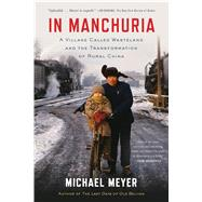 In Manchuria A Village Called Wasteland and the Transformation of Rural China by Meyer, Michael, 9781620402887