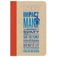 No Impact Man The Adventures of a Guilty Liberal Who Attempts to Save the Planet, and the Discoveries He Makes About Himself and Our Way of Life in the Process by Beavan, Colin, 9780374222888