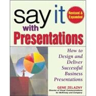 Say It with Presentations, Second Edition, Revised &amp; Expanded How to Design and Deliver Successful Business Presentations by Zelazny, Gene, 9780071472890