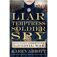 Liar, Temptress, Soldier, Spy: Four Women Undercover in the Civil War by Abbott, Karen, 9780062092892