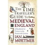 The Time Traveler's Guide to Medieval England A Handbook for Visitors to the Fourteenth Century by Mortimer, Ian, 9781439112892