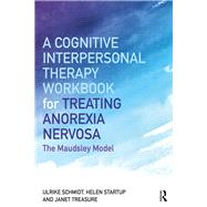 A Cognitive-Interpersonal Therapy Workbook for Treating Anorexia Nervosa by Schmidt; Ulrike, 9781138832893