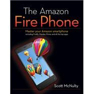 The Amazon Fire Phone Master Your Amazon Smartphone Including Firefly, Mayday, Prime, And All The Top Apps