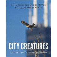 City Creatures: Animal Encounters in the Chicago Wilderness by Van Horn, Gavin; Aftandilian, David, 9780226192895