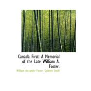 Canada First: A Memorial of the Late William A. Foster by Foster, William Alexander; Smith, Goldwin, 9780559212895