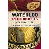 Waterloo in 100 Objects by Glover, Gareth; Roberts, Andrew, 9780750962896
