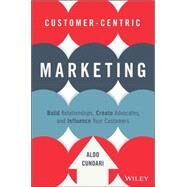Customer-centric Marketing: Build Relationships, Create Advocates, and Influence Your Customers by Cundari, Aldo, 9781119092896