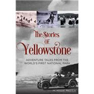 The Stories of Yellowstone Adventure Tales from the World's First National Park by Miller, M. Mark, 9780762792900