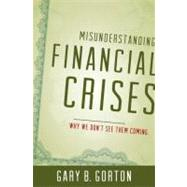 Misunderstanding Financial Crises Why We Don't See Them Coming by Gorton, Gary B., 9780199922901