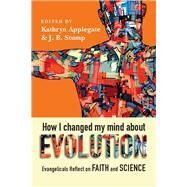 How I Changed My Mind About Evolution by Applegate, Kathryn; Stump, J. B., 9780830852901