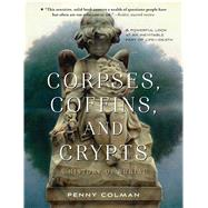 Corpses, Coffins, and Crypts A History of Burial by Colman, Penny, 9781250062901