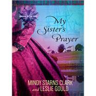 My Sister's Prayer by Clark, Mindy Starns; Gould, Leslie, 9780736962902