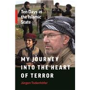 My Journey into the Heart of Terror Ten Days in the Islamic State by Todenhöfer, Jürgen, 9781771642903