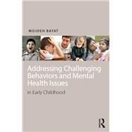 Addressing Challenging Behaviors and Mental Health issues in Early Childhood by Bayat; Mojdeh, 9781138012905