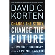 Change the Story, Change the Future: A Living Economy for a Living Earth by Korten, David C., 9781626562905