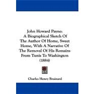 John Howard Payne : A Biographical Sketch of the Author of Home, Sweet Home, with A Narrative of the Removal of His Remains from Tunis to Washington (1 by Brainard, Charles Henry, 9781104272906