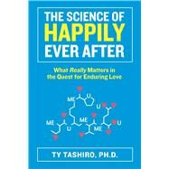The Science of Happily Ever After What Really Matters in the Quest for Enduring Love by Tashiro, Ty, 9780373892907