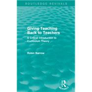 Giving Teaching Back to Teachers: A Critical Introduction to Curriculum Theory by Barrow; Robin, 9781138922907