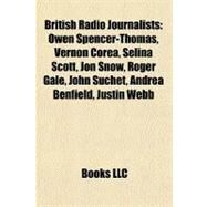 British Radio Journalists : Owen Spencer-Thomas, Vernon Corea, Selina Scott, Jon Snow, Roger Gale, John Suchet, Andrea Benfield, Justin Webb by , 9781156812907