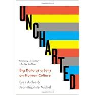 Uncharted Big Data as a Lens on Human Culture by Aiden, Erez; Michel, Jean-Baptiste, 9781594632907
