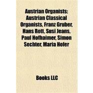Austrian Organists : Austrian Classical Organists, Franz Gruber, Hans Rott, Susi Jeans, Paul Hofhaimer, Simon Sechter, Maria Hofer by , 9781156112908