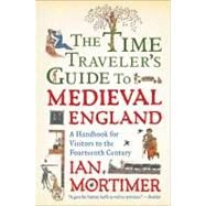 The Time Traveler's Guide to Medieval England A Handbook for Visitors to the Fourteenth Century by Mortimer, Ian, 9781439112908