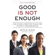 Good Is Not Enough : And Other Unwritten Rules for Minority Professionals