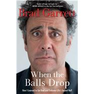 When the Balls Drop: How I Learned to Get Real and Embrace Life's Second Half by Garrett, Brad, 9781476772912