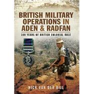 British Military Operations in Aden and Radfan: 100 Years of British Colonial Rule by Van Der Bijl, Nick, 9781783032914