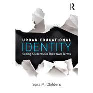 Urban Educational Identity: Seeing Students on Their Own Terms by Childers; Sara M., 9781138842915