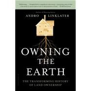 Owning the Earth The Transforming History of Land Ownership by Linklater, Andro, 9781620402917