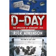 D-Day The Invasion of Normandy, 1944 [The Young Readers Adaptation] by Atkinson, Rick, 9781250062918