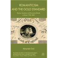 Romanticism and the Gold Standard Money, Literature, and Economic Debate in Britain 1790-1830 by Dick, Alexander, 9781137292919