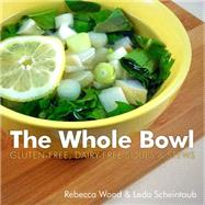 The Whole Bowl: Gluten-free/Dairy Free Soups and Stews by Wood, Rebecca; Scheintaub, Leda, 9781581572919