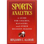 Sports Analytics: A Guide for Coaches, Managers, and Other Decision Makers by Alamar, Benjamin C., 9780231162920