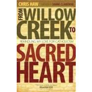 From Willow Creek to Sacred Heart : Rekindling My Love for Catholicism by Haw, Chris, 9781594712920